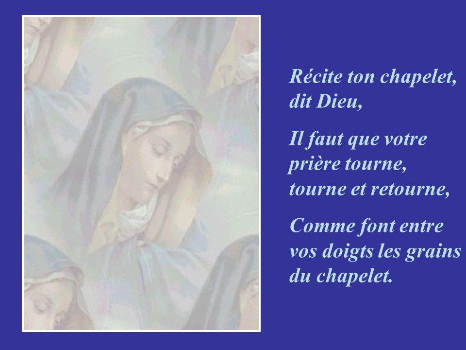 Récite ton chapelet, dit Dieu, Il faut que votre prière tourne, tourne et retourne, Comme font entre vos doigts les grains du chapelet.