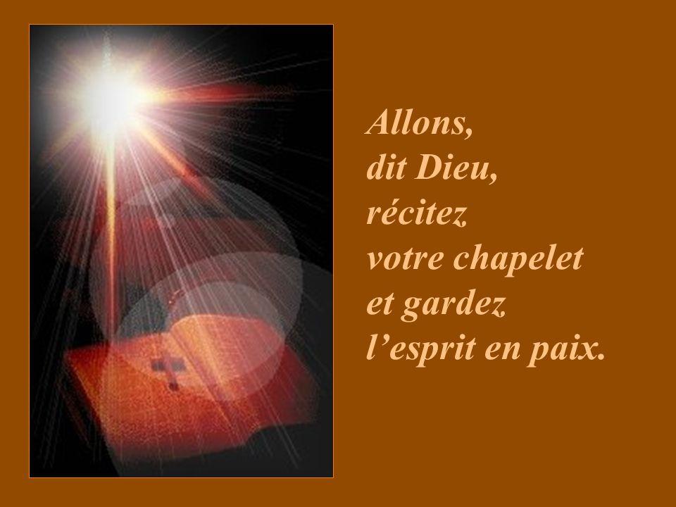 Allons, dit Dieu, récitez votre chapelet et gardez lesprit en paix.