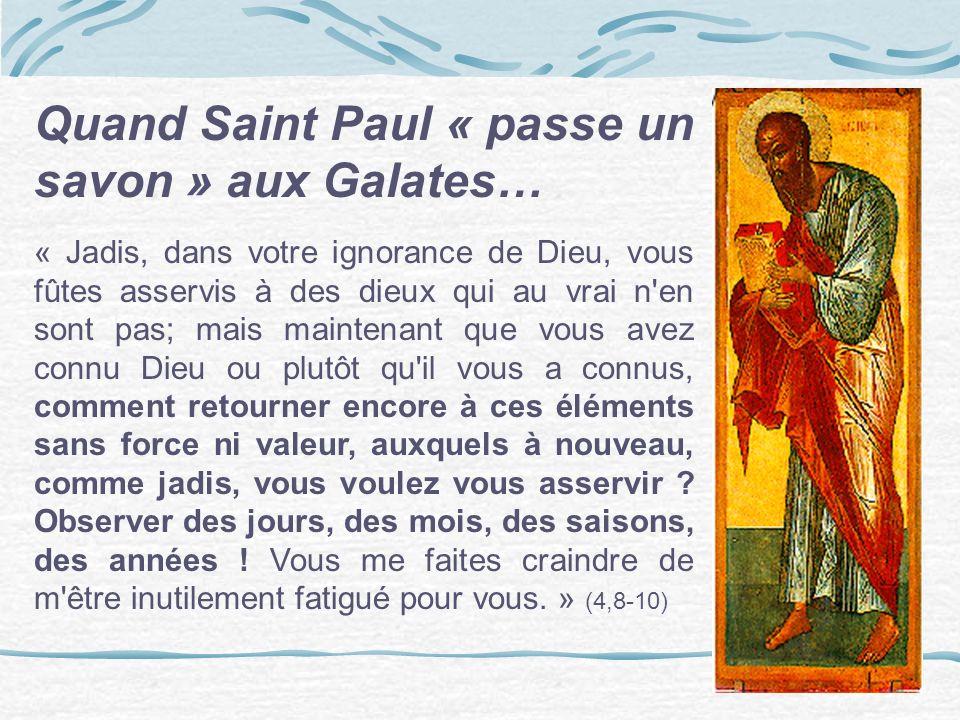 Quand Saint Paul « passe un savon » aux Galates… « Jadis, dans votre ignorance de Dieu, vous fûtes asservis à des dieux qui au vrai n'en sont pas; mai