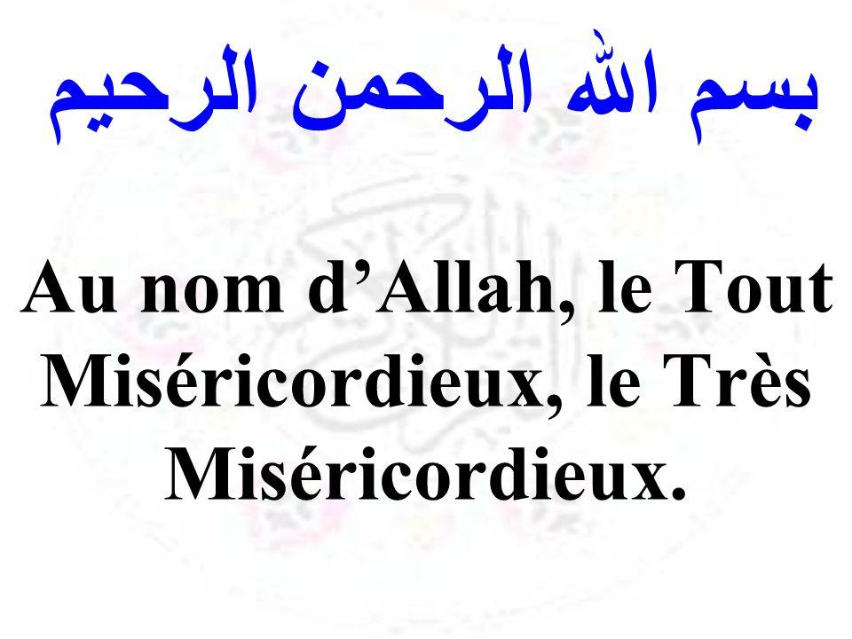 بسم الله الرحمن الرحيم Au nom dAllah, le Tout Miséricordieux, le Très Miséricordieux.