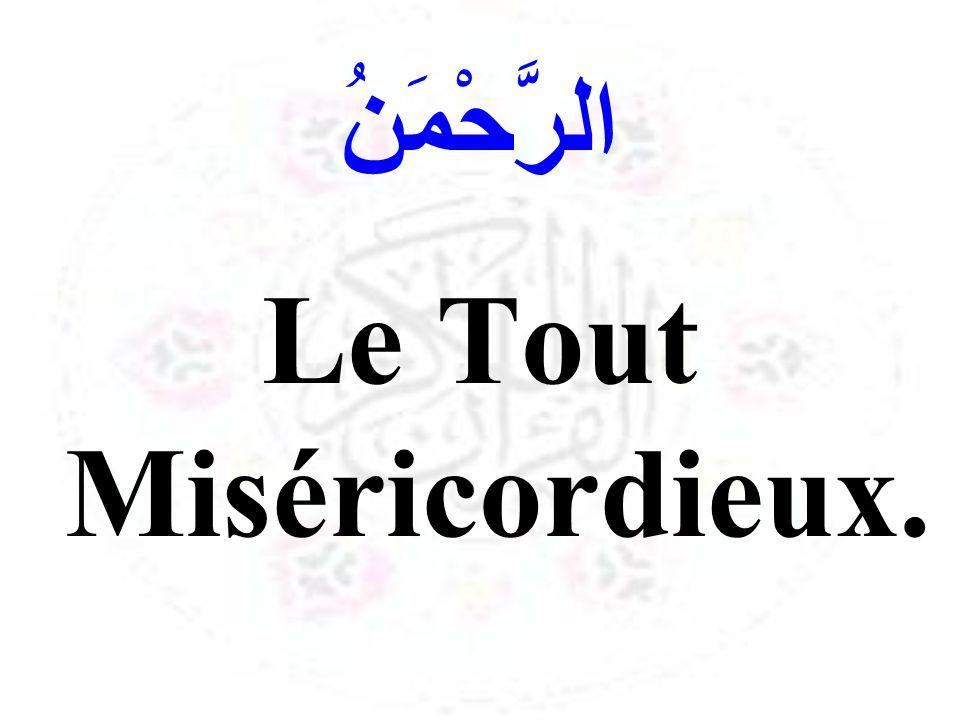 الرَّحْمَنُ Le Tout Miséricordieux.