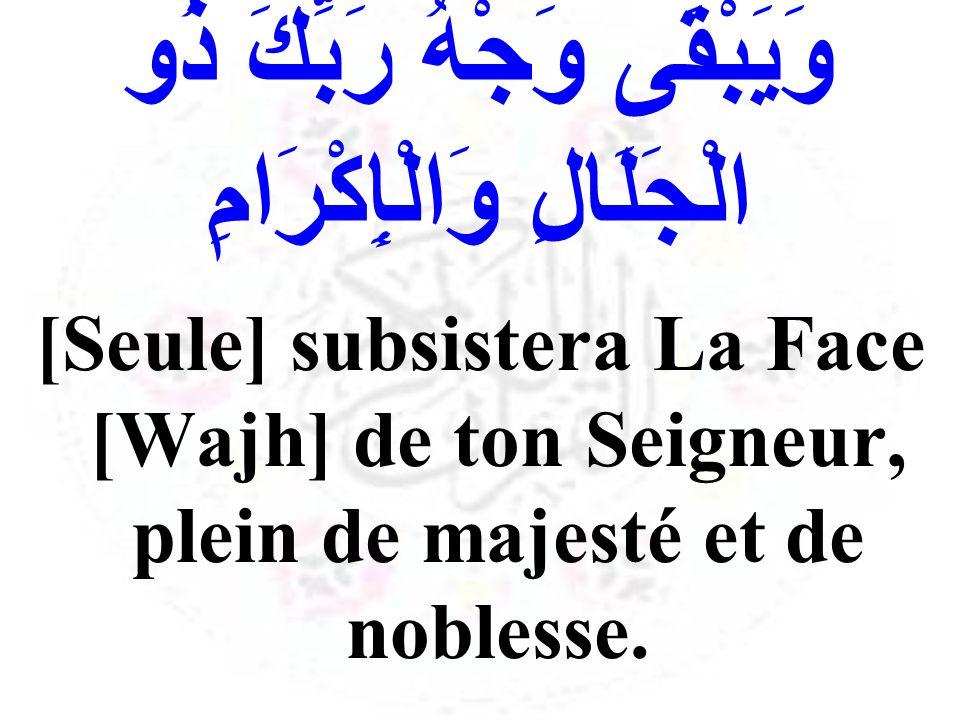 وَيَبْقَى وَجْهُ رَبِّكَ ذُو الْجَلَالِ وَالْإِكْرَامِ [Seule] subsistera La Face [Wajh] de ton Seigneur, plein de majesté et de noblesse.