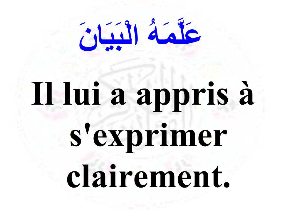 عَلَّمَهُ الْبَيَانَ Il lui a appris à s'exprimer clairement.