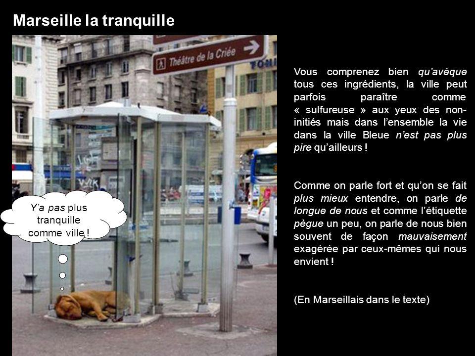 Marseille la tranquille Vous comprenez bien quavèque tous ces ingrédients, la ville peut parfois paraître comme « sulfureuse » aux yeux des non- initi