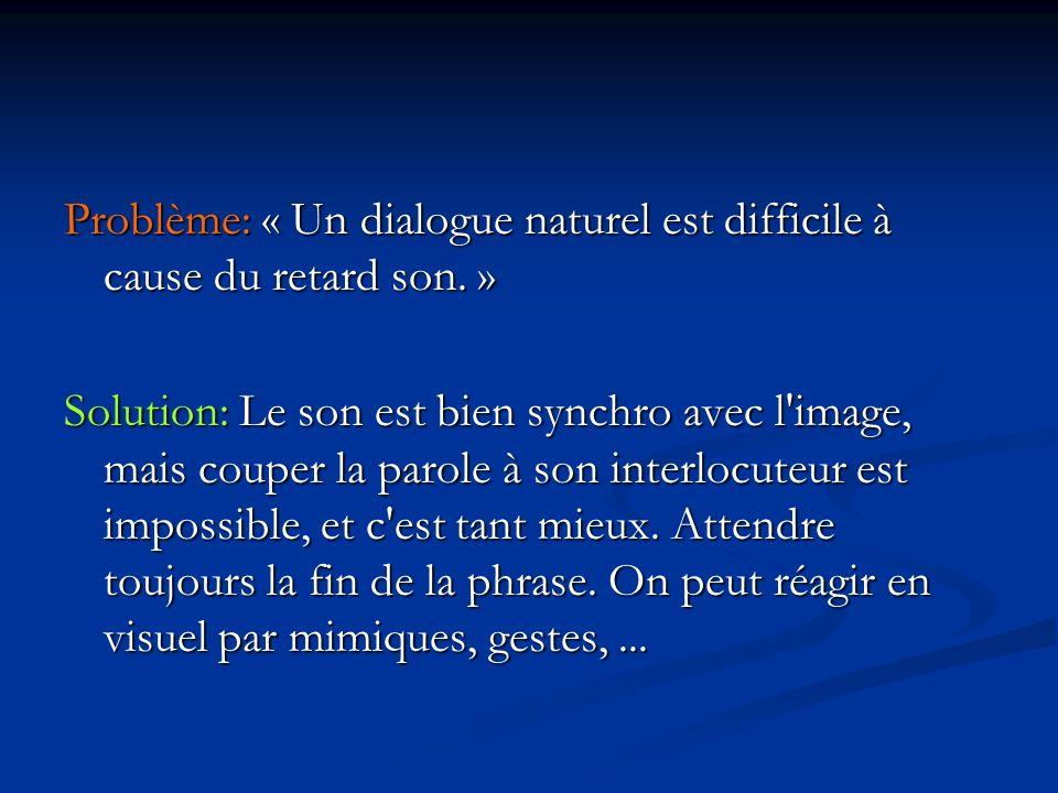 Problème: « Un dialogue naturel est difficile à cause du retard son.