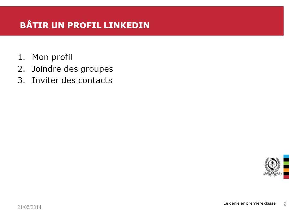 Le génie en première classe. 1.Mon profil 2.Joindre des groupes 3.Inviter des contacts BÂTIR UN PROFIL LINKEDIN 21/05/2014 9