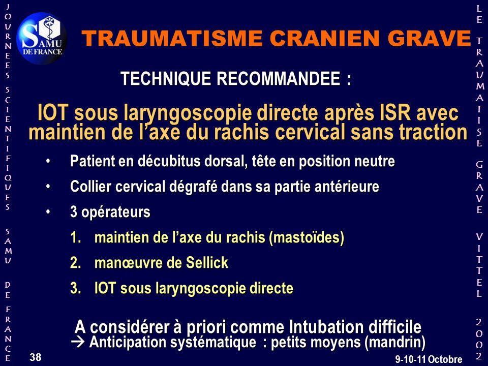 JOURNEESJOURNEESSCIENTIFIQUESSCIENTIFIQUES SAMU SAMU DE DEFRANCEFRANCEJOURNEESJOURNEESSCIENTIFIQUESSCIENTIFIQUES SAMU SAMU DE DEFRANCEFRANCE LELE TRAUMATISE TRAUMATISE GRAVE GRAVEVITTELVITTEL 2002 2002LELE TRAUMATISE TRAUMATISE GRAVE GRAVEVITTELVITTEL 2002 2002 38 9-10-11 Octobre TECHNIQUE RECOMMANDEE : IOT sous laryngoscopie directe après ISR avec maintien de laxe du rachis cervical sans traction IOT sous laryngoscopie directe après ISR avec maintien de laxe du rachis cervical sans traction Patient en décubitus dorsal, tête en position neutre Patient en décubitus dorsal, tête en position neutre Collier cervical dégrafé dans sa partie antérieure Collier cervical dégrafé dans sa partie antérieure 3 opérateurs 3 opérateurs 1.maintien de laxe du rachis (mastoïdes) 2.manœuvre de Sellick 3.IOT sous laryngoscopie directe A considérer à priori comme Intubation difficile Anticipation systématique : petits moyens (mandrin) TRAUMATISME CRANIEN GRAVE