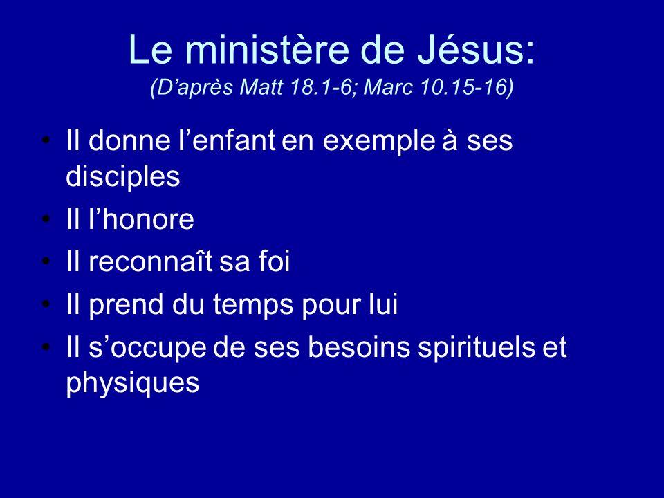 Le ministère de Jésus: (Daprès Matt 18.1-6; Marc 10.15-16) Il donne lenfant en exemple à ses disciples Il lhonore Il reconnaît sa foi Il prend du temp