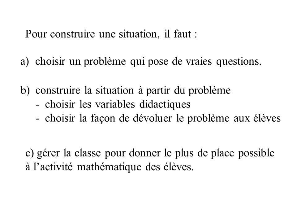 Pour construire une situation, il faut : a) choisir un problème qui pose de vraies questions. b)construire la situation à partir du problème - choisir