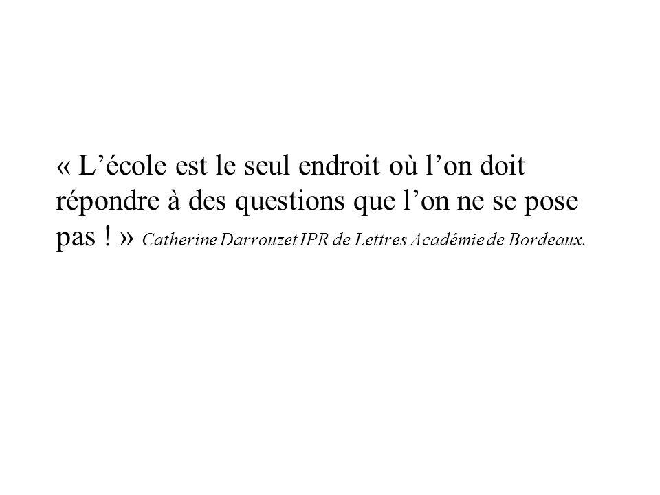 « Lécole est le seul endroit où lon doit répondre à des questions que lon ne se pose pas ! » Catherine Darrouzet IPR de Lettres Académie de Bordeaux.