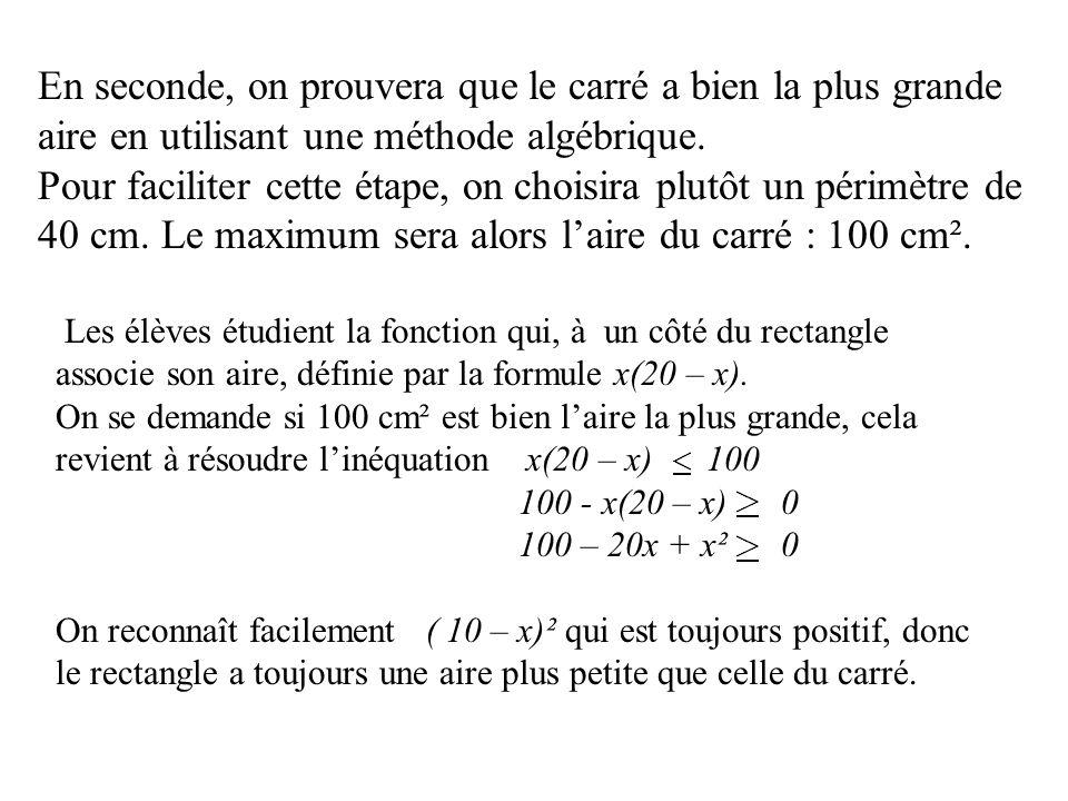 En seconde, on prouvera que le carré a bien la plus grande aire en utilisant une méthode algébrique. Pour faciliter cette étape, on choisira plutôt un