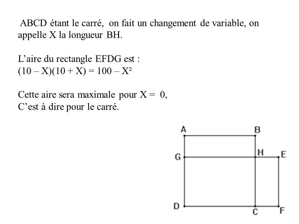 ABCD étant le carré, on fait un changement de variable, on appelle X la longueur BH. Laire du rectangle EFDG est : (10 – X)(10 + X) = 100 – X² Cette a