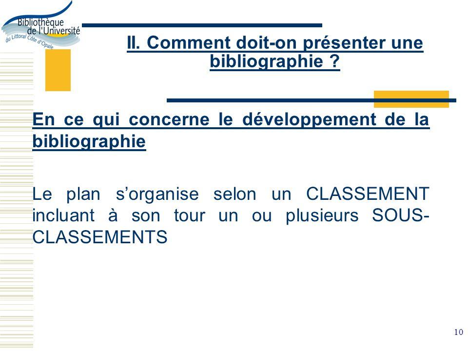 10 II. Comment doit-on présenter une bibliographie ? En ce qui concerne le développement de la bibliographie Le plan sorganise selon un CLASSEMENT inc