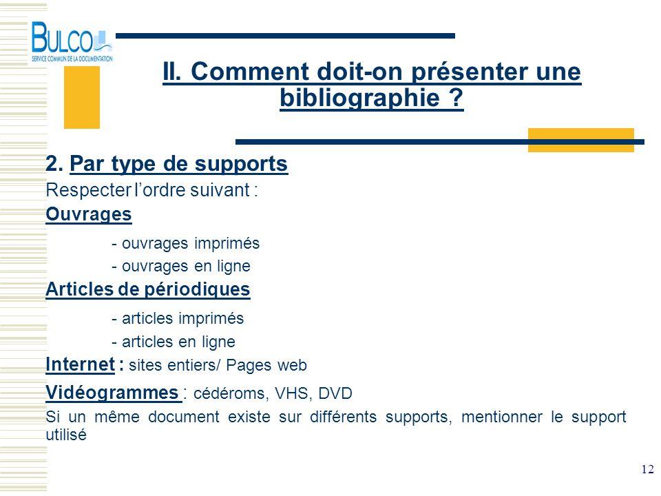 12 II. Comment doit-on présenter une bibliographie ? 2. Par type de supports Respecter lordre suivant : Ouvrages - ouvrages imprimés - ouvrages en lig