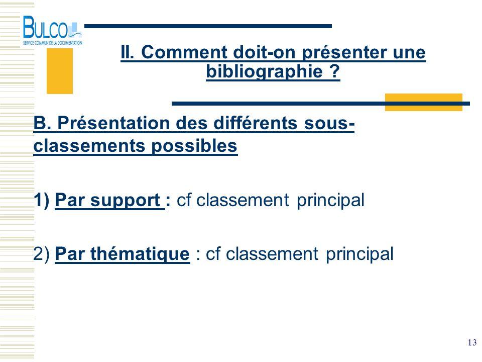 13 II. Comment doit-on présenter une bibliographie ? B. Présentation des différents sous- classements possibles 1) Par support : cf classement princip
