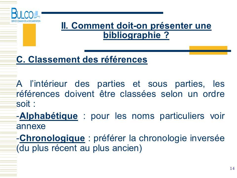 14 II. Comment doit-on présenter une bibliographie ? C. Classement des références A lintérieur des parties et sous parties, les références doivent êtr