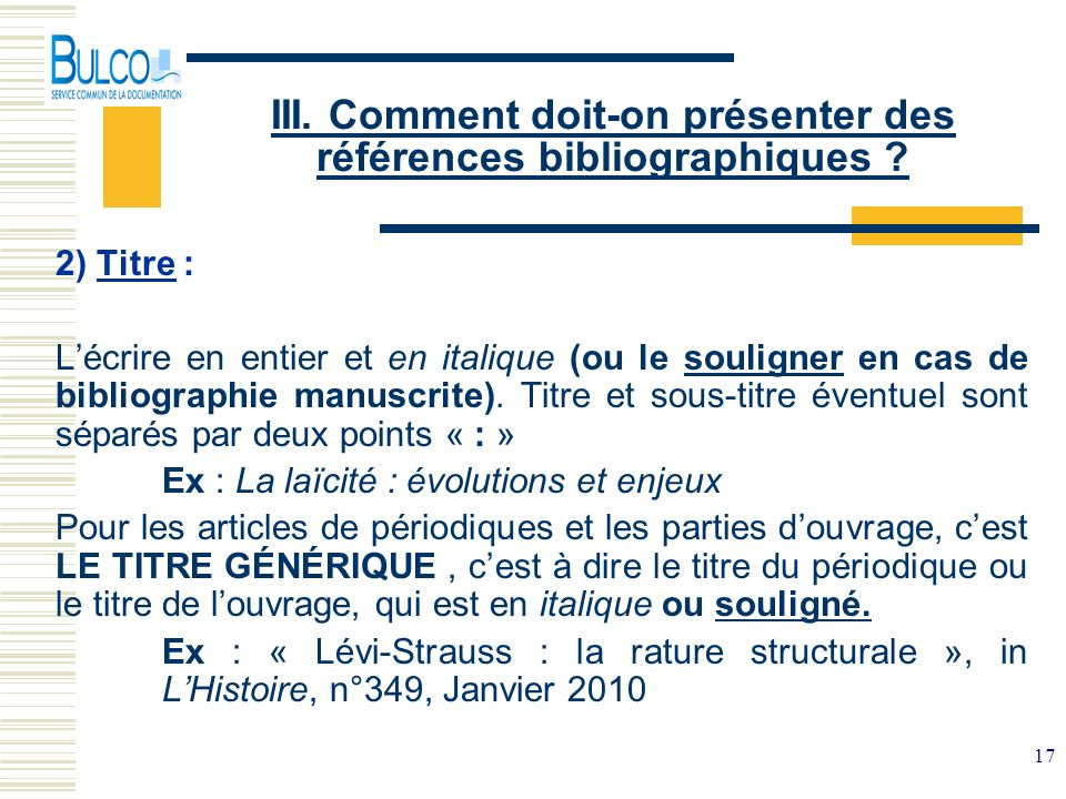17 III. Comment doit-on présenter des références bibliographiques ? 2) Titre : Lécrire en entier et en italique (ou le souligner en cas de bibliograph