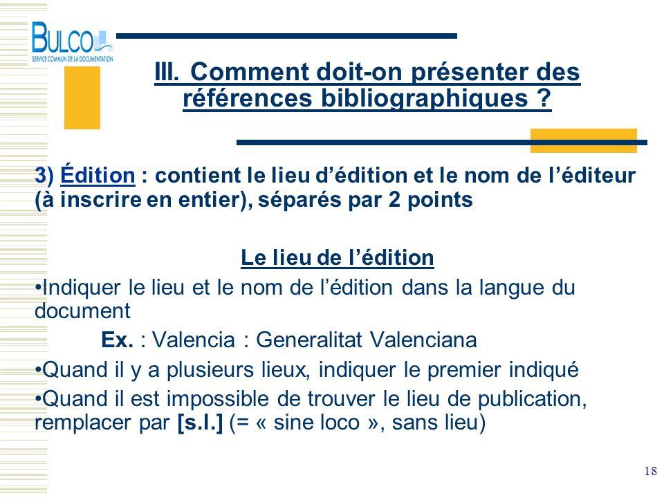 18 III. Comment doit-on présenter des références bibliographiques ? 3) Édition : contient le lieu dédition et le nom de léditeur (à inscrire en entier