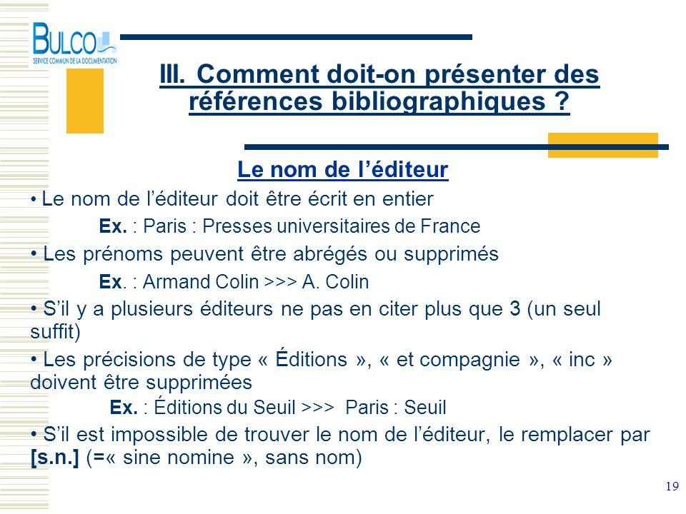 19 III. Comment doit-on présenter des références bibliographiques ? Le nom de léditeur Le nom de léditeur doit être écrit en entier Ex. : Paris : Pres