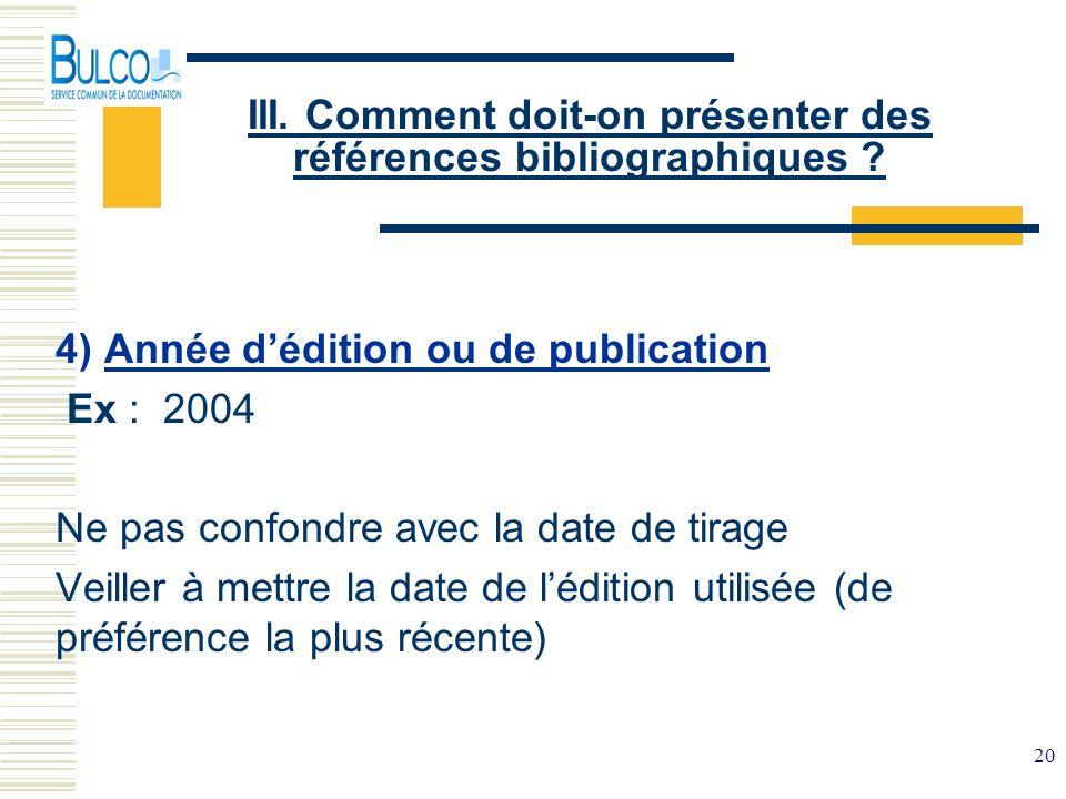 20 III. Comment doit-on présenter des références bibliographiques ? 4) Année dédition ou de publication Ex : 2004 Ne pas confondre avec la date de tir
