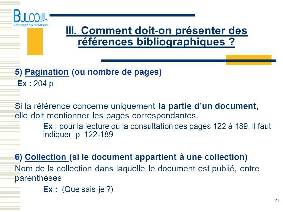 21 III. Comment doit-on présenter des références bibliographiques ? 5) Pagination (ou nombre de pages) Ex : 204 p. Si la référence concerne uniquement