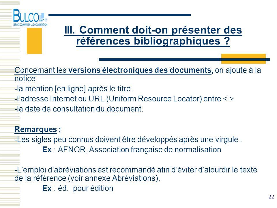 22 III. Comment doit-on présenter des références bibliographiques ? Concernant les versions électroniques des documents, on ajoute à la notice -la men