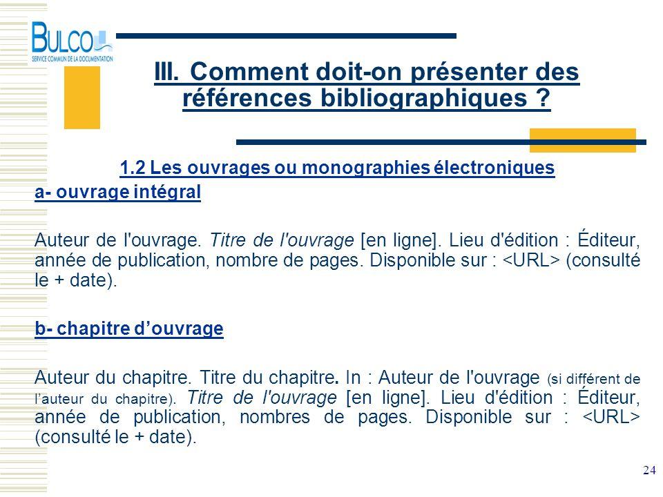 24 III. Comment doit-on présenter des références bibliographiques ? 1.2 Les ouvrages ou monographies électroniques a- ouvrage intégral Auteur de l'ouv