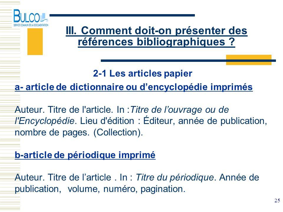 25 III. Comment doit-on présenter des références bibliographiques ? 2-1 Les articles papier a- article de dictionnaire ou dencyclopédie imprimés Auteu