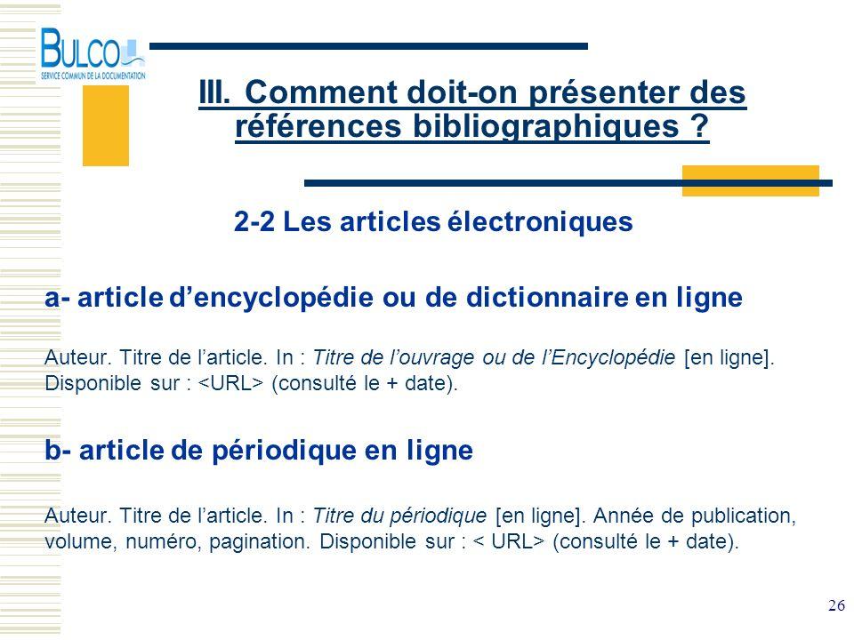 26 III. Comment doit-on présenter des références bibliographiques ? 2-2 Les articles électroniques a- article dencyclopédie ou de dictionnaire en lign