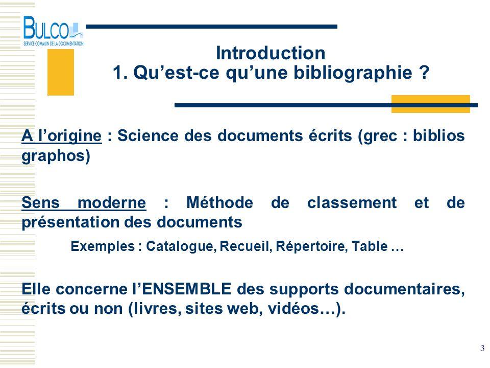 3 Introduction 1. Quest-ce quune bibliographie ? A lorigine : Science des documents écrits (grec : biblios graphos) Sens moderne : Méthode de classeme