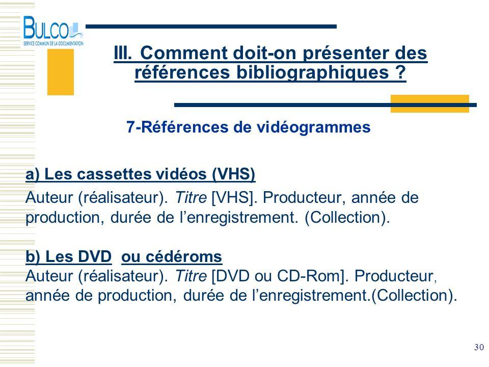 30 III. Comment doit-on présenter des références bibliographiques ? 7-Références de vidéogrammes a) Les cassettes vidéos (VHS) Auteur (réalisateur). T