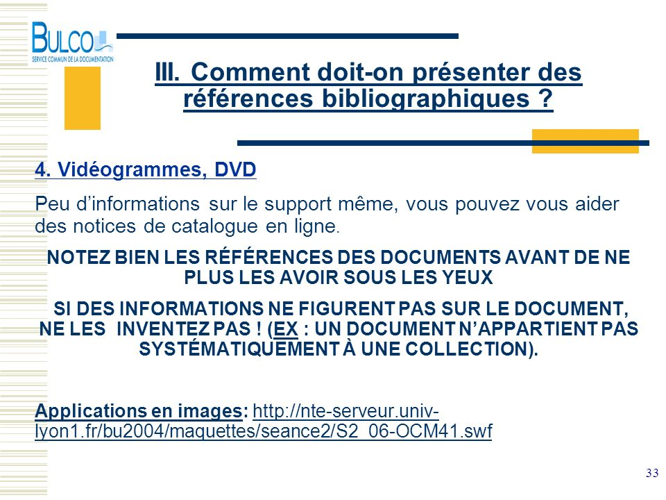 33 III. Comment doit-on présenter des références bibliographiques ? 4. Vidéogrammes, DVD Peu dinformations sur le support même, vous pouvez vous aider
