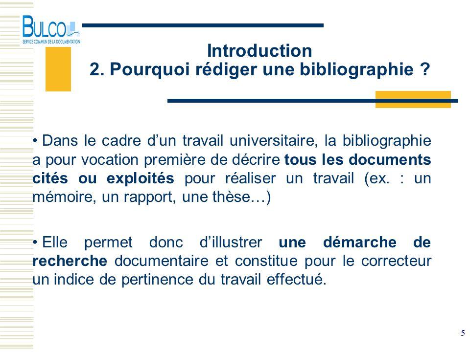 5 Introduction 2. Pourquoi rédiger une bibliographie ? Dans le cadre dun travail universitaire, la bibliographie a pour vocation première de décrire t
