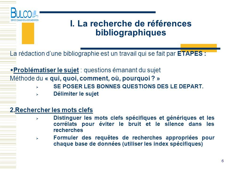 6 I. La recherche de références bibliographiques La rédaction dune bibliographie est un travail qui se fait par ETAPES : Problématiser le sujet : ques