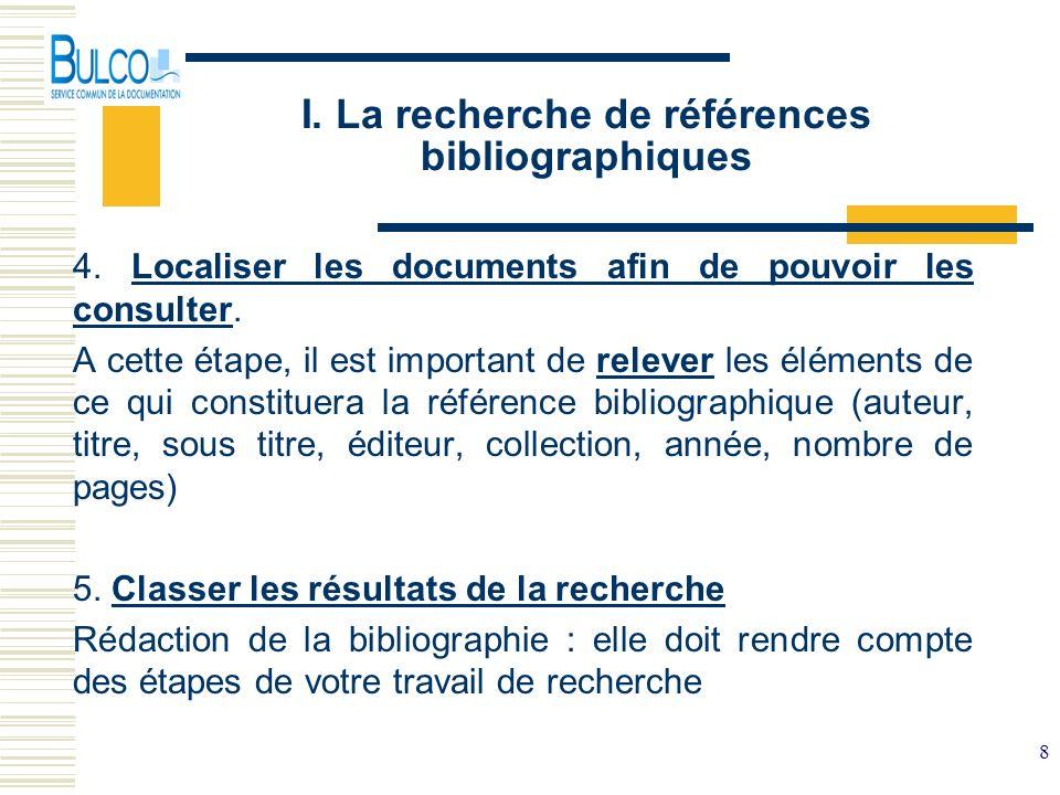 8 I. La recherche de références bibliographiques 4. Localiser les documents afin de pouvoir les consulter. A cette étape, il est important de relever