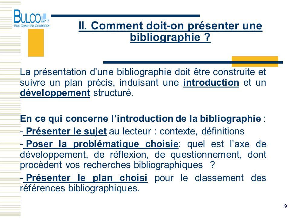 9 II. Comment doit-on présenter une bibliographie ? La présentation dune bibliographie doit être construite et suivre un plan précis, induisant une in