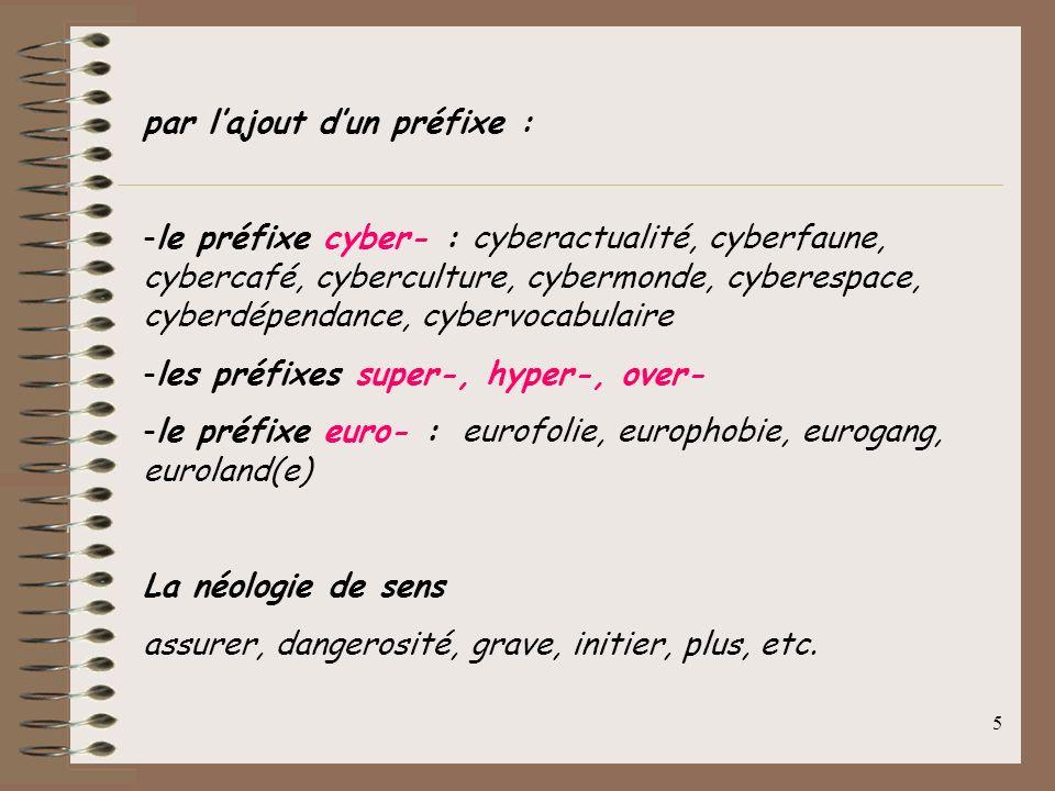 5 par lajout dun préfixe : -le préfixe cyber- : cyberactualité, cyberfaune, cybercafé, cyberculture, cybermonde, cyberespace, cyberdépendance, cybervocabulaire -les préfixes super-, hyper-, over- -le préfixe euro- : eurofolie, europhobie, eurogang, euroland(e) La néologie de sens assurer, dangerosité, grave, initier, plus, etc.