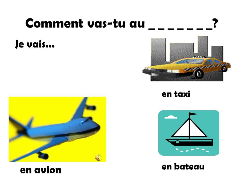 Comment vas-tu au _ _ _ _ _ _ _? en avion en taxi en bateau Je vais...