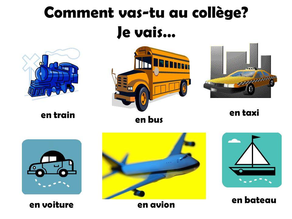Je vais… en voiture en train en bus en taxi en avion en bateau Comment vas-tu au collège?