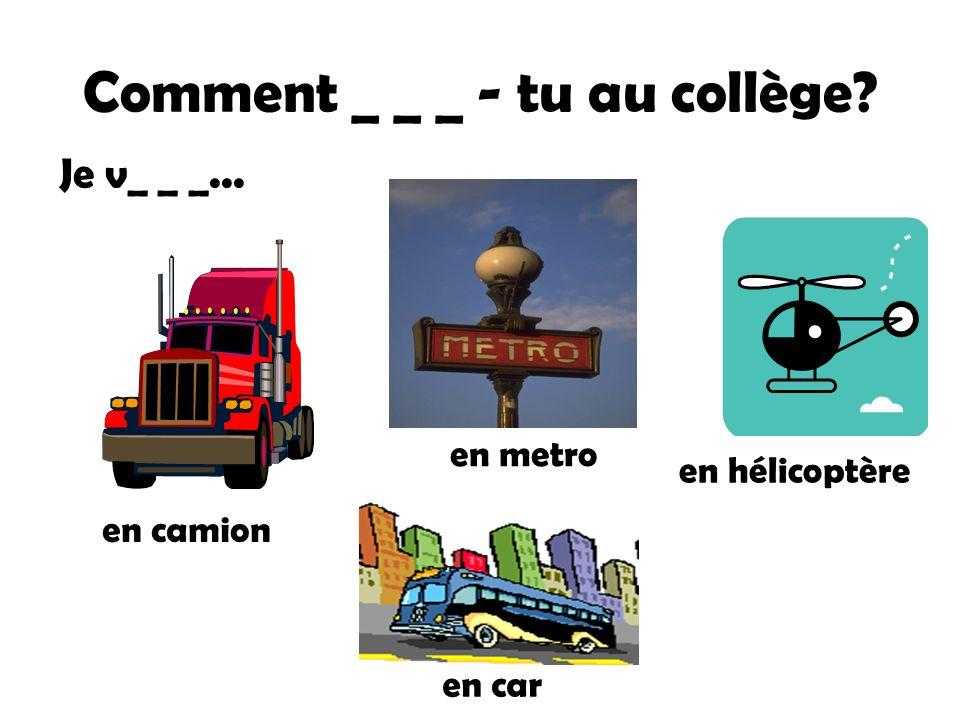 Comment _ _ _ - tu au collège? en camion en metro en hélicoptère en car Je v_ _ _...
