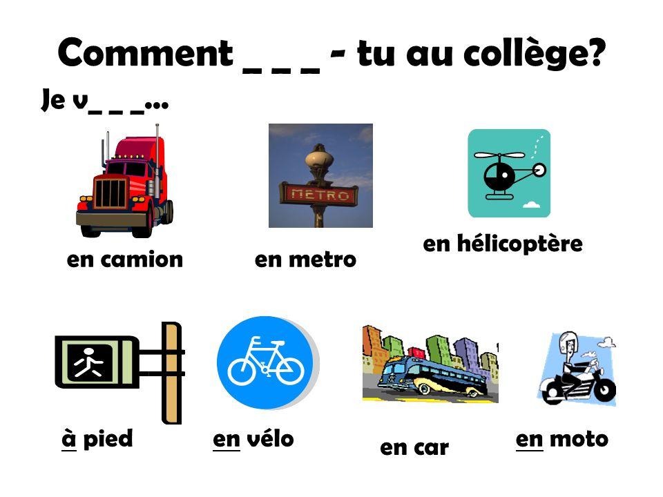 Comment _ _ _ - tu au collège.en camionen metro en hélicoptère en car Je v_ _ _...
