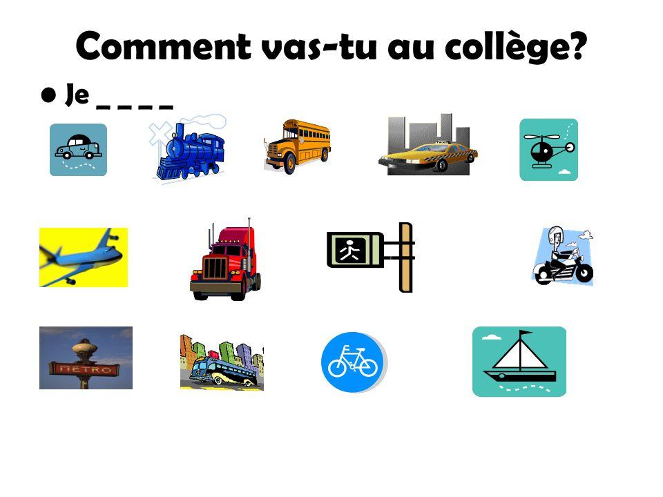 Comment _ _ _ - tu au collège? en camionen metro en hélicoptère en car Je v_ _ _... à pieden véloen moto