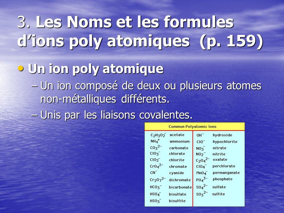 3. Les Noms et les formules dions poly atomiques (p. 159) Un ion poly atomique Un ion poly atomique –Un ion composé de deux ou plusieurs atomes non-mé
