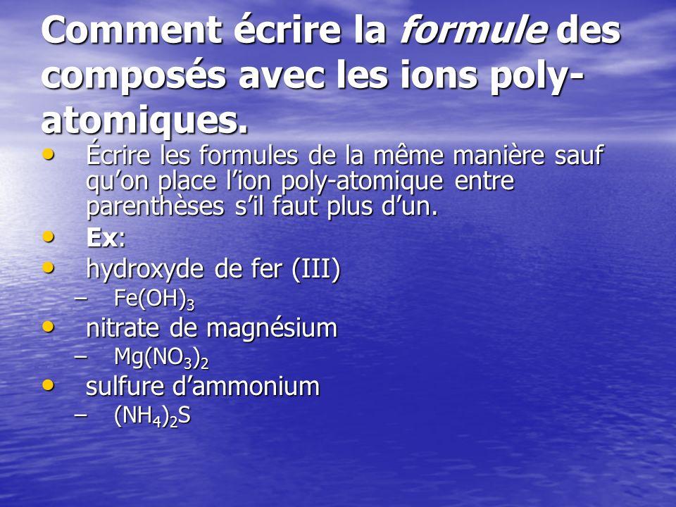 Comment écrire la formule des composés avec les ions poly- atomiques. Écrire les formules de la même manière sauf quon place lion poly-atomique entre