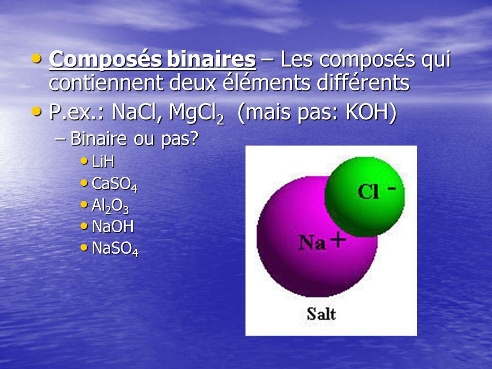 Composés binaires – Les composés qui contiennent deux éléments différents Composés binaires – Les composés qui contiennent deux éléments différents P.ex.: NaCl, MgCl 2 (mais pas: KOH) P.ex.: NaCl, MgCl 2 (mais pas: KOH) –Binaire ou pas.