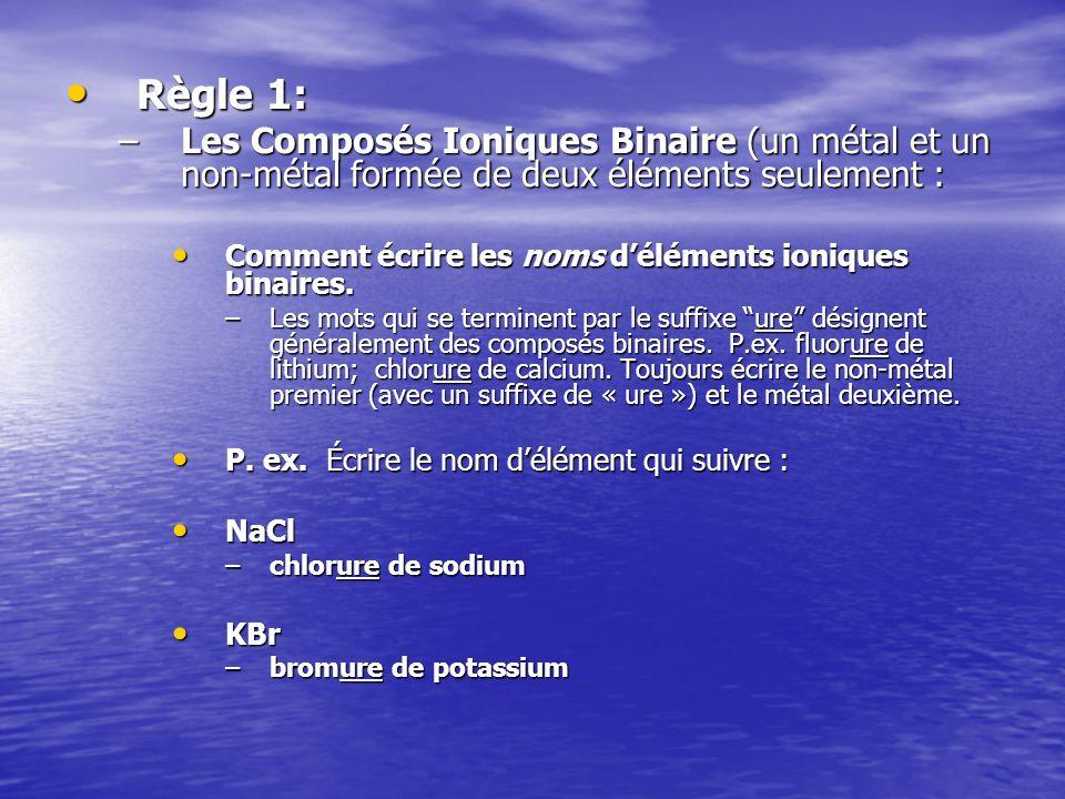 Règle 1: Règle 1: –Les Composés Ioniques Binaire (un métal et un non-métal formée de deux éléments seulement : Comment écrire les noms déléments ioniq