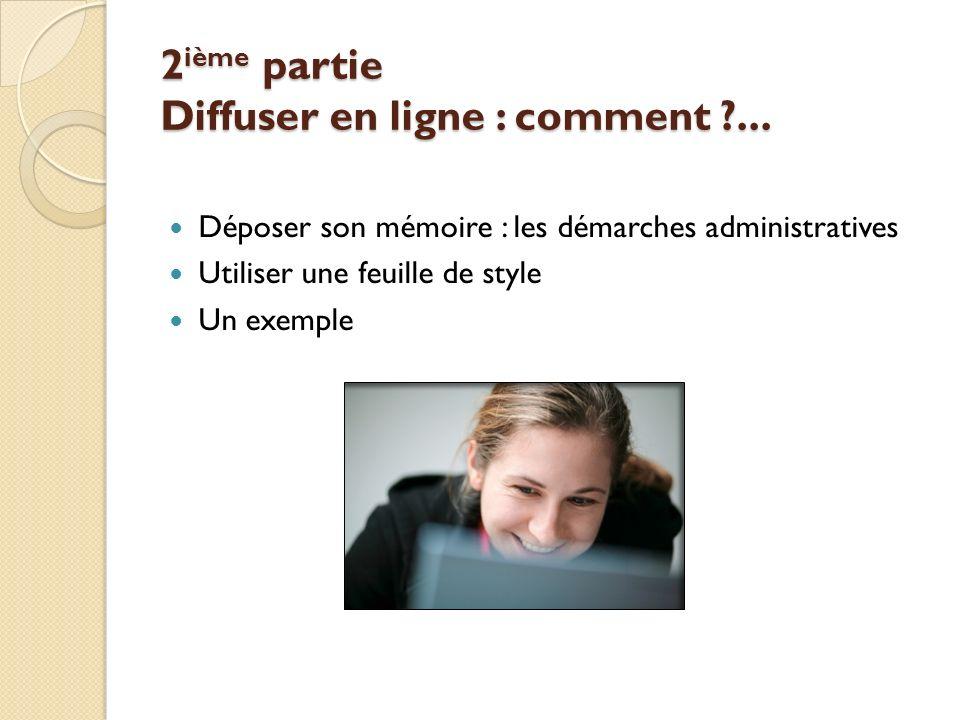 2 ième partie Diffuser en ligne : comment ?... Déposer son mémoire : les démarches administratives Utiliser une feuille de style Un exemple