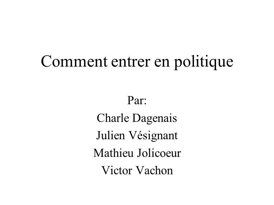 Comment entrer en politique Par: Charle Dagenais Julien Vésignant Mathieu Jolicoeur Victor Vachon