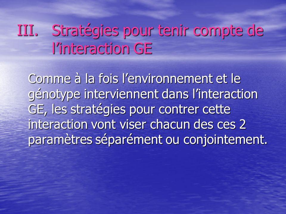 III.Stratégies pour tenir compte de linteraction GE Comme à la fois lenvironnement et le génotype interviennent dans linteraction GE, les stratégies p