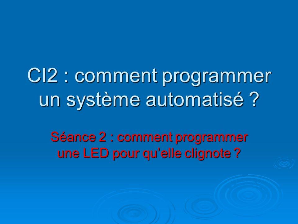 CI2 : comment programmer un système automatisé ? Séance 2 : comment programmer une LED pour quelle clignote ?